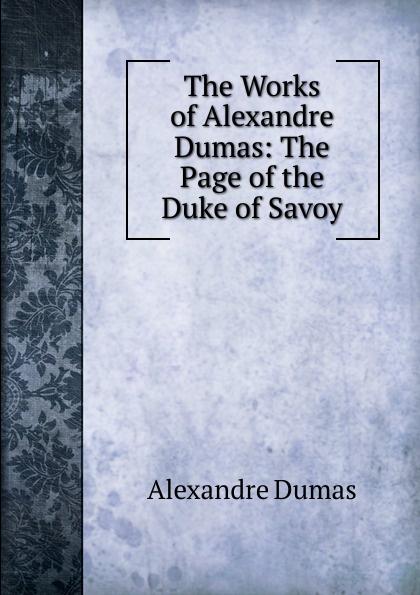Alexandre Dumas The Works of Alexandre Dumas: The Page of the Duke of Savoy alexandre dumas the page of the duke of savoy vol ii