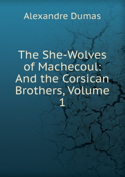 Alexandre Dumas The She-Wolves of Machecoul: And the Corsican Brothers, Volume 1 александр дюма the she wolves of machecoul to which is added the corsican brothers volume 2