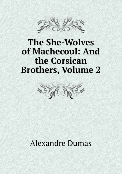 Alexandre Dumas The She-Wolves of Machecoul: And the Corsican Brothers, Volume 2 александр дюма the she wolves of machecoul to which is added the corsican brothers volume 2