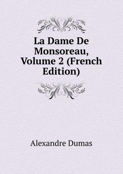 Alexandre Dumas La Dame De Monsoreau, Volume 2 (French Edition) dumas alexandre la dame de monsoreau tome 2