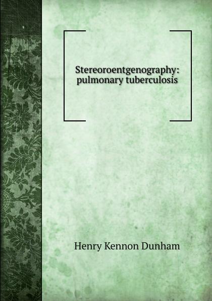 Henry Kennon Dunham Stereoroentgenography: pulmonary tuberculosis недорго, оригинальная цена