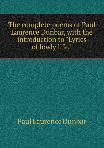 Dunbar Paul Laurence The complete poems of Paul Laurence Dunbar, with the introduction to Lyrics of lowly life, dunbar
