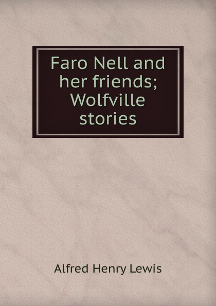 Alfred Henry Lewis Faro Nell and her friends; Wolfville stories lewis alfred henry faro nell and her friends wolfville stories