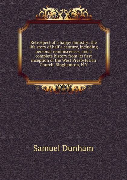 Samuel Dunham Retrospect of a happy ministry; the life story of half a century, including personal reminiscences, and a complete history from its first inception of the West Presbyterian Church, Binghamton, N.Y.