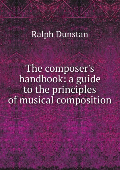 Ralph Dunstan The composer.s handbook: a guide to the principles of musical composition все цены