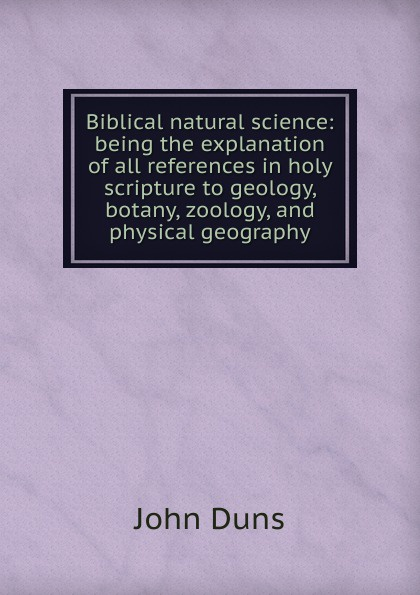 John Duns Biblical natural science: being the explanation of all references in holy scripture to geology, botany, zoology, and physical geography duns john science and christian thought