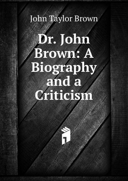 John Taylor Brown Dr. John Brown: A Biography and a Criticism john brown letters of dr john brown