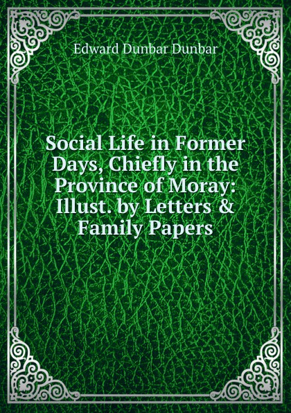 Edward Dunbar Dunbar Social Life in Former Days, Chiefly in the Province of Moray: Illust. by Letters . Family Papers dunbar