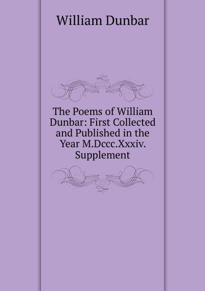 William Dunbar The Poems of William Dunbar: First Collected and Published in the Year M.Dccc.Xxxiv. Supplement dunbar