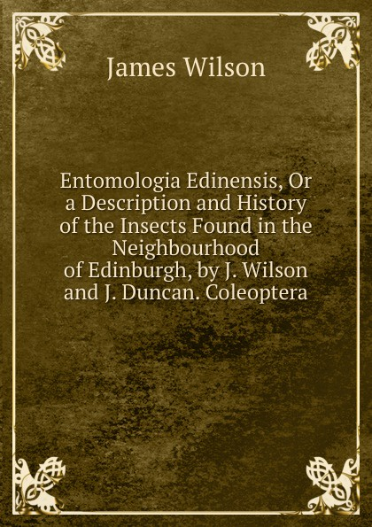James Wilson Entomologia Edinensis, Or a Description and History of the Insects Found in the Neighbourhood of Edinburgh, by J. Wilson and J. Duncan. Coleoptera цена и фото