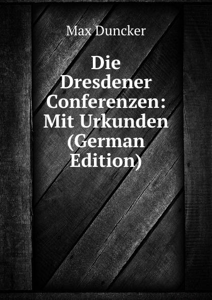 Max Duncker Die Dresdener Conferenzen: Mit Urkunden (German Edition) цена и фото