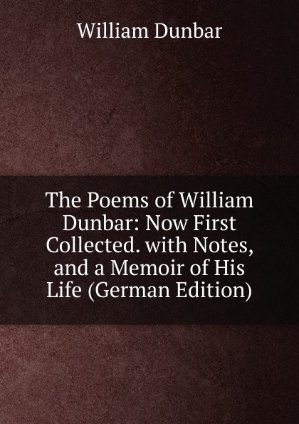 William Dunbar The Poems of William Dunbar: Now First Collected. with Notes, and a Memoir of His Life (German Edition) dunbar