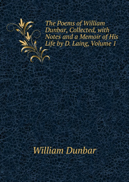William Dunbar The Poems of William Dunbar, Collected, with Notes and a Memoir of His Life by D. Laing, Volume 1 dunbar