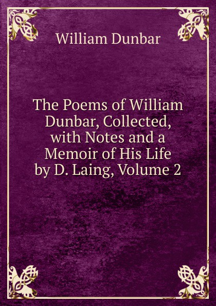 William Dunbar The Poems of William Dunbar, Collected, with Notes and a Memoir of His Life by D. Laing, Volume 2 dunbar