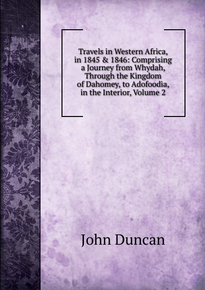 лучшая цена John Duncan Travels in Western Africa, in 1845 . 1846: Comprising a Journey from Whydah, Through the Kingdom of Dahomey, to Adofoodia, in the Interior, Volume 2