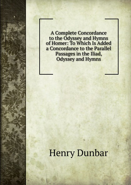 цена Henry Dunbar A Complete Concordance to the Odyssey and Hymns of Homer: To Which Is Added a Concordance to the Parallel Passages in the Iliad, Odyssey and Hymns онлайн в 2017 году