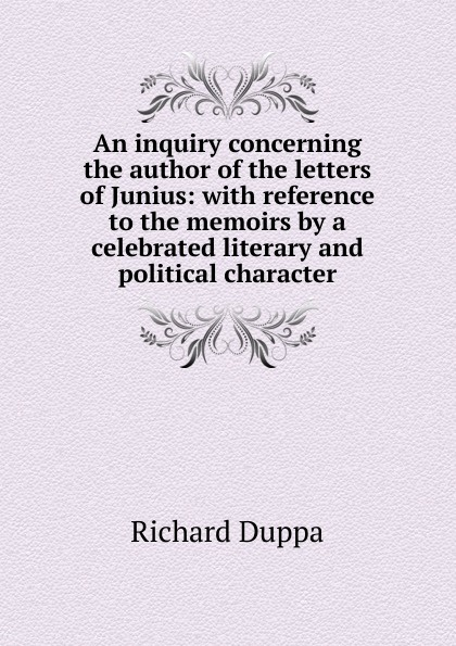 Richard Duppa An inquiry concerning the author of the letters of Junius: with reference to the memoirs by a celebrated literary and political character thomas busby arguments and facts demonstrating that the letters of junius were written by john lewis de lolme accompanied with memoirs of that most ingenious foreigner with preface of junius