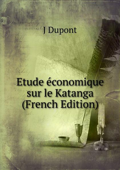 Etude economique sur le Katanga (French Edition) Редкие, забытые и малоизвестные книги, изданные с петровских времен...