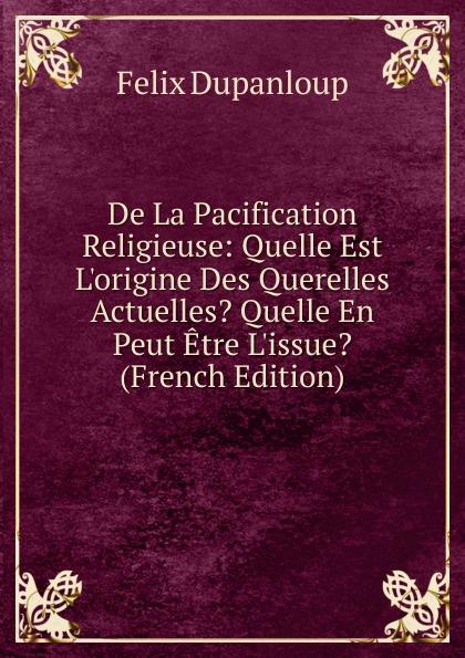 купить Dupanloup Félix De La Pacification Religieuse: Quelle Est L.origine Des Querelles Actuelles. Quelle En Peut Etre L.issue. (French Edition) по цене 900 рублей