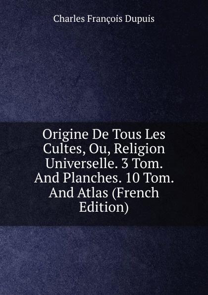 Charles François Dupuis Origine De Tous Les Cultes, Ou, Religion Universelle. 3 Tom. And Planches. 10 Tom. And Atlas (French Edition) dupuis planches de l origine de tous les cultes
