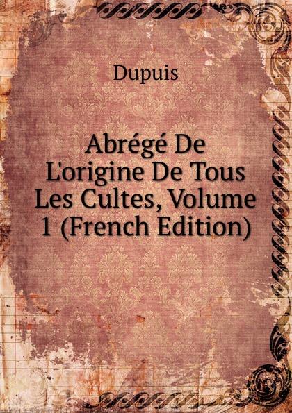 Dupuis Abrege De L.origine De Tous Les Cultes, Volume 1 (French Edition) dupuis planches de l origine de tous les cultes