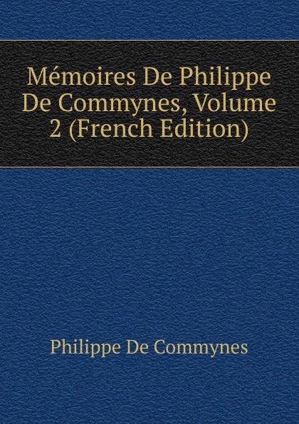 Philippe de Commynes Memoires De Philippe De Commynes, Volume 2 (French Edition) philippe de commynes memoires de philippe de commynes classic reprint
