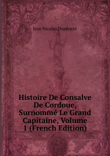 Jean Nicolas Duponcet Histoire De Consalve De Cordoue, Surnomme Le Grand Capitaine, Volume 1 (French Edition) jean paul gaultier le male