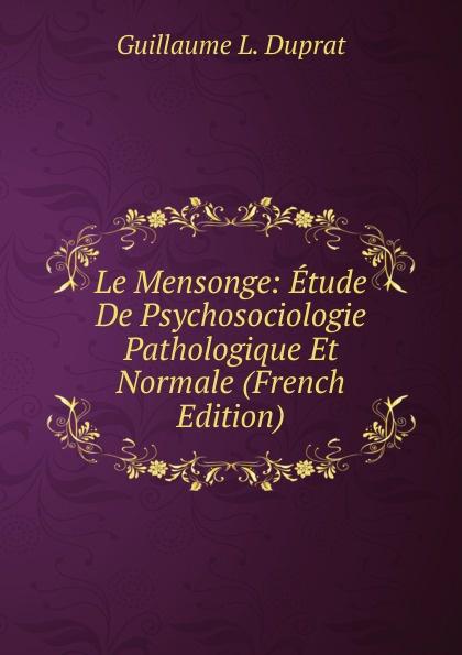 Guillaume L. Duprat Le Mensonge: Etude De Psychosociologie Pathologique Et Normale (French Edition)