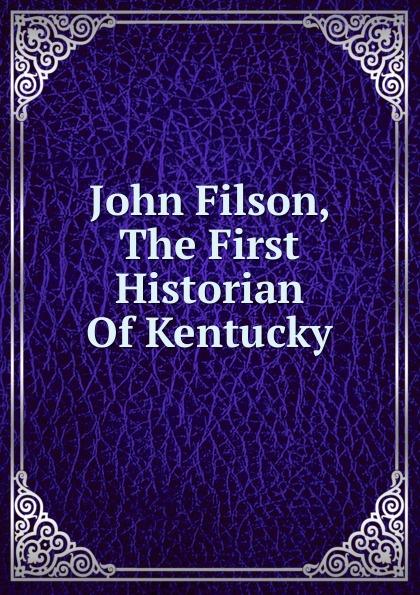 John Filson, The First Historian Of Kentucky Эта книга — репринт оригинального издания, созданный на основе...