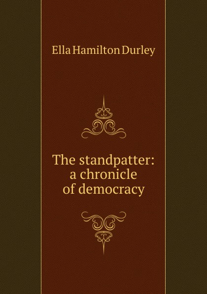 Ella Hamilton Durley The standpatter: a chronicle of democracy