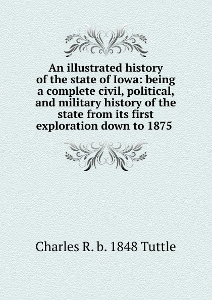 Charles R. b. 1848 Tuttle An illustrated history of the state of Iowa: being a complete civil, political, and military history of the state from its first exploration down to 1875 . charles r b 1848 tuttle an illustrated history of the state of iowa being a complete civil political and military history of the state from its first exploration down to 1875