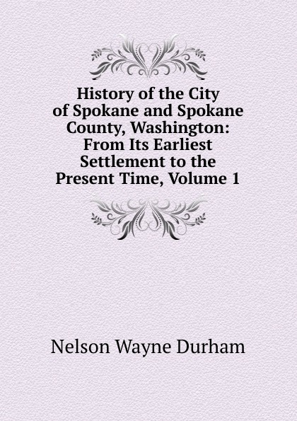 Nelson Wayne Durham History of the City of Spokane and Spokane County, Washington: From Its Earliest Settlement to the Present Time, Volume 1 william abbatt a history of the united states and its people from their earliest records to the present time volume 6