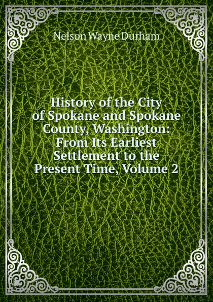Nelson Wayne Durham History of the City of Spokane and Spokane County, Washington: From Its Earliest Settlement to the Present Time, Volume 2 william abbatt a history of the united states and its people from their earliest records to the present time volume 6