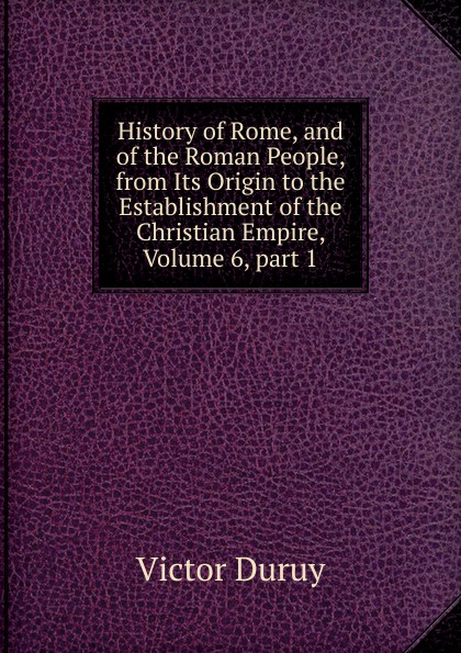Victor Duruy History of Rome, and of the Roman People, from Its Origin to the Establishment of the Christian Empire, Volume 6,.part 1 g l shumway history of western nebraska and its people volume 3 part 1