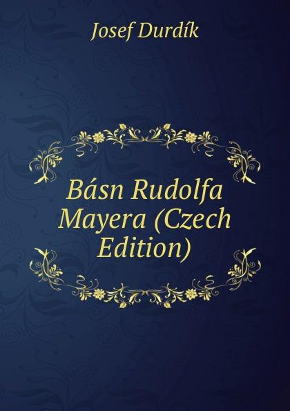 Josef Durdík Basn Rudolfa Mayera (Czech Edition) václav olc prvosenky basn czech edition