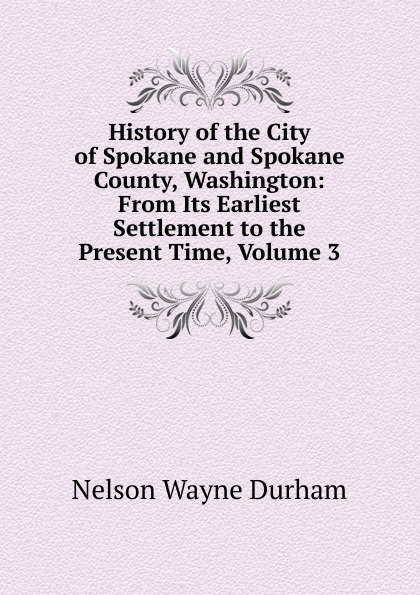Nelson Wayne Durham History of the City of Spokane and Spokane County, Washington: From Its Earliest Settlement to the Present Time, Volume 3 william abbatt a history of the united states and its people from their earliest records to the present time volume 6