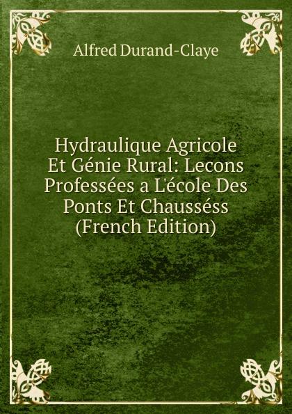 Alfred Durand-Claye Hydraulique Agricole Et Genie Rural: Lecons Professees a L.ecole Des Ponts Et Chaussess (French Edition)