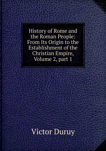 Victor Duruy History of Rome and the Roman People: From Its Origin to the Establishment of the Christian Empire, Volume 2,.part 1 g l shumway history of western nebraska and its people volume 3 part 1