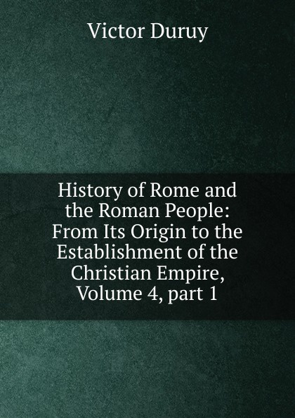 Victor Duruy History of Rome and the Roman People: From Its Origin to the Establishment of the Christian Empire, Volume 4,.part 1 g l shumway history of western nebraska and its people volume 3 part 1