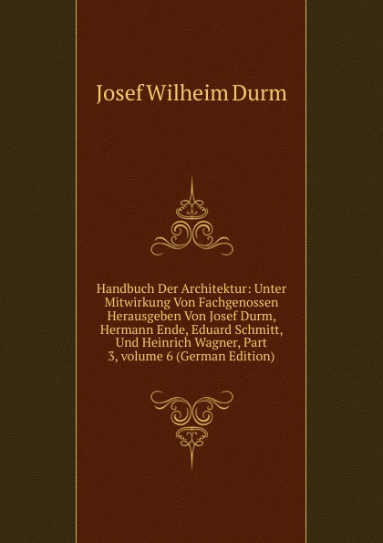 Josef Wilheim Durm Handbuch Der Architektur: Unter Mitwirkung Von Fachgenossen Herausgeben Von Josef Durm, Hermann Ende, Eduard Schmitt, Und Heinrich Wagner, Part 3,.volume 6 (German Edition)