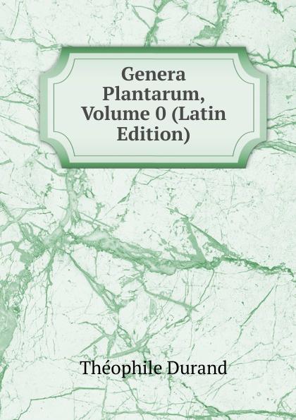 Théophile Durand Genera Plantarum, Volume 0 (Latin Edition) c f de martius nova genera et species plantarum brasiliensium volume 2