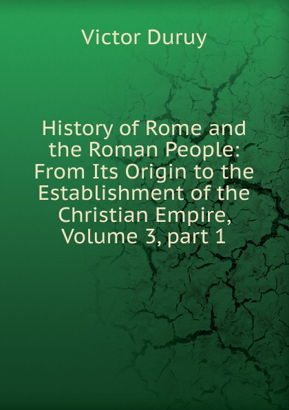 Victor Duruy History of Rome and the Roman People: From Its Origin to the Establishment of the Christian Empire, Volume 3,.part 1 g l shumway history of western nebraska and its people volume 3 part 1