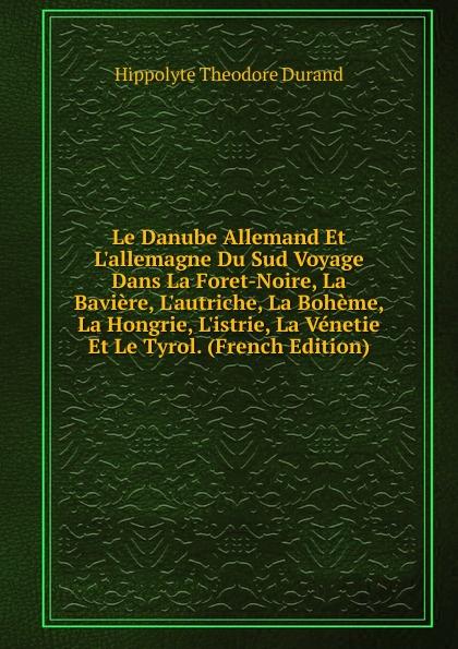 цена Hippolyte Theodore Durand Le Danube Allemand Et L.allemagne Du Sud Voyage Dans La Foret-Noire, La Baviere, L.autriche, La Boheme, La Hongrie, L.istrie, La Venetie Et Le Tyrol. (French Edition) в интернет-магазинах