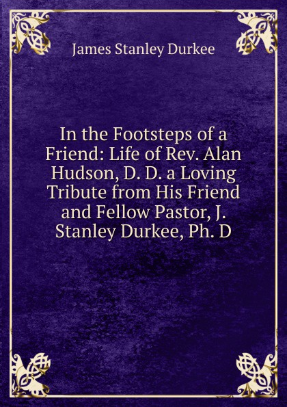 James Stanley Durkee In the Footsteps of a Friend: Life of Rev. Alan Hudson, D. D. a Loving Tribute from His Friend and Fellow Pastor, J. Stanley Durkee, Ph. D. raymond j zeman d b s ph d christian faith unveiled in the epistle of james
