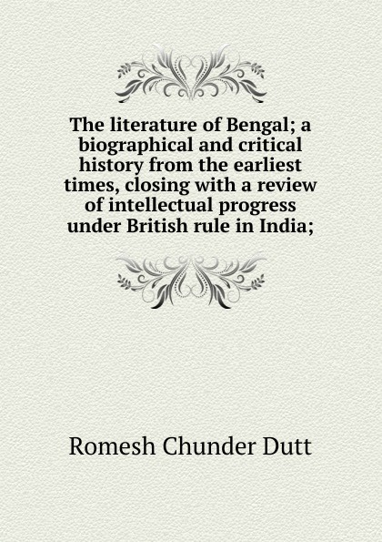 Dutt Romesh Chunder The literature of Bengal; a biographical and critical history from the earliest times, closing with a review of intellectual progress under British rule in India; william howes a critical review of jewish history from the earliest times to the return from bablonish captivity