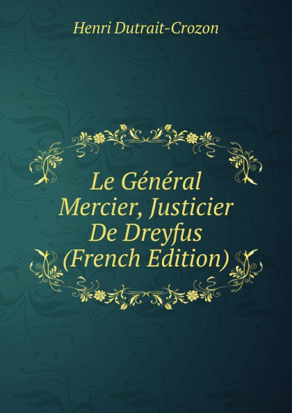 Henri Dutrait-Crozon Le General Mercier, Justicier De Dreyfus (French Edition) henri dutrait crozon joseph reinach historien revision de l histoire de l affaire dreyfus tome i le proces de 1894 tome ii esterhazy classic reprint