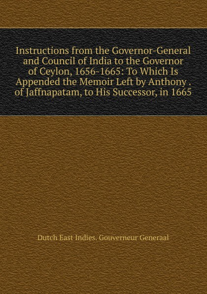 Instructions from the Governor-General and Council of India to the Governor of Ceylon, 1656-1665:  To Which Is Appended the Memoir Left by Anthony .  of Jaffnapatam, to His Successor, in 1665 Эта книга — репринт оригинального издания, созданный на основе...