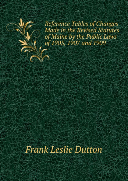 Frank Leslie Dutton Reference Tables of Changes Made in the Revised Statutes Maine by Public Laws 1905, 1907 and 1909