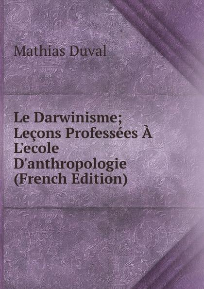 Mathias Duval Le Darwinisme; Lecons Professees A L.ecole D.anthropologie (French Edition)