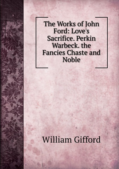 William Gifford The Works of John Ford: Love.s Sacrifice. Perkin Warbeck. the Fancies Chaste and Noble bellett john gifford the patriarchs